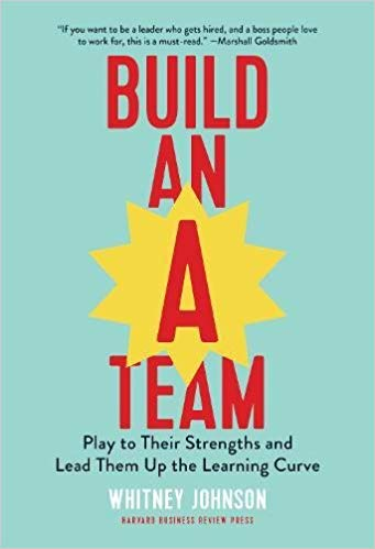 Build an A-Team: Play to Their Strengths and Lead Them Up the Learning Curve - Author: Whitney Johnson